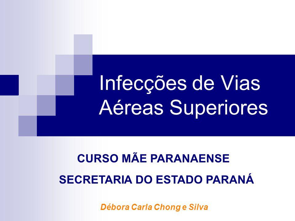 Infecções de Vias Aéreas Superiores Débora Carla Chong e Silva CURSO MÃE PARANAENSE SECRETARIA DO ESTADO PARANÁ