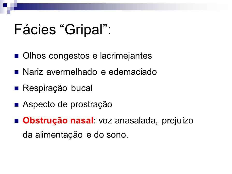 Fácies Gripal: Olhos congestos e lacrimejantes Nariz avermelhado e edemaciado Respiração bucal Aspecto de prostração Obstrução nasal: voz anasalada, p