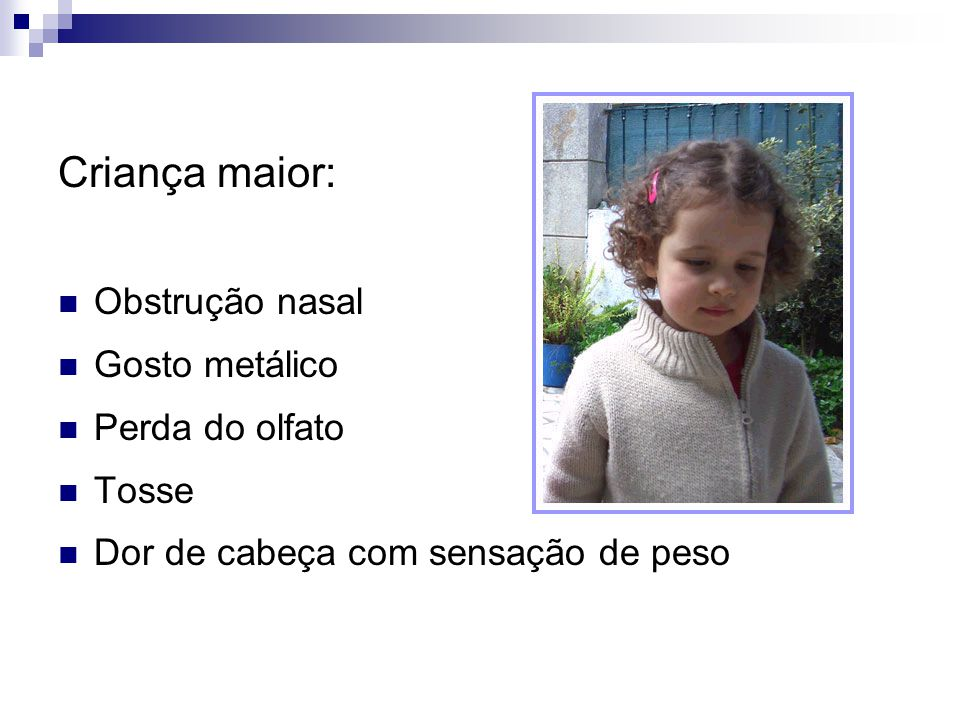 Criança maior: Obstrução nasal Gosto metálico Perda do olfato Tosse Dor de cabeça com sensação de peso