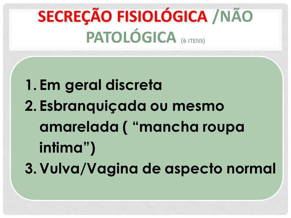 SECREÇÃO FISIOLÓGICA SECREÇÃO FISIOLÓGICA /NÃO PATOLÓGICA (6 ITENS) 1.Em geral discreta 2.Esbranquiçada ou mesmo amarelada ( mancha roupa intima) 3.Vulva/Vagina de aspecto normal