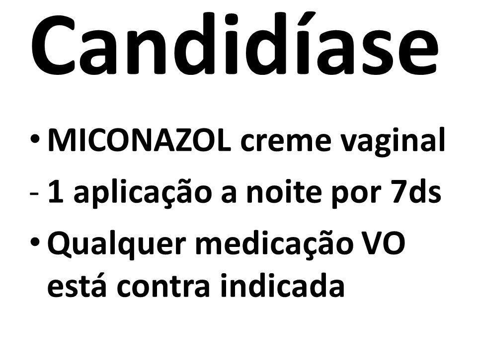 Candidíase MICONAZOL creme vaginal -1 aplicação a noite por 7ds Qualquer medicação VO está contra indicada