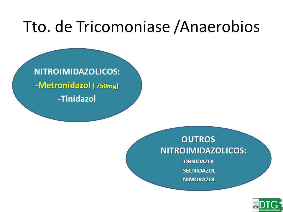 Tto. de Tricomoniase /Anaerobios NITROIMIDAZOLICOS: -Metronidazol ( 750mg) -Tinidazol OUTROS NITROIMIDAZOLICOS: -ORNIDAZOL-SECNIDAZOL-NIMORAZOL