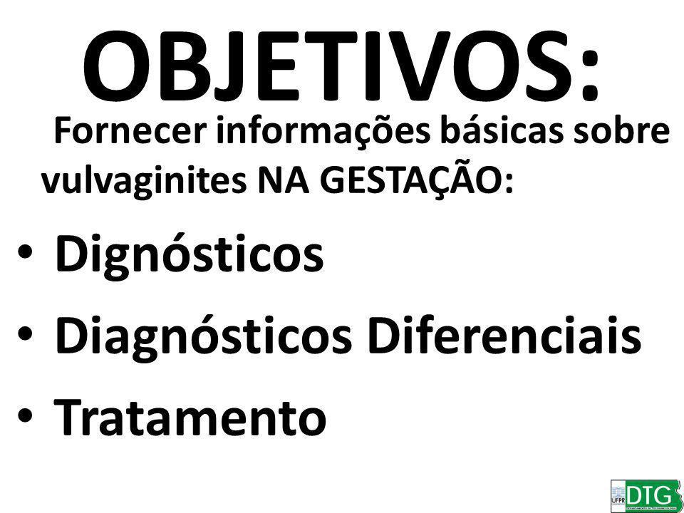 OBJETIVOS: Fornecer informações básicas sobre vulvaginites NA GESTAÇÃO: Dignósticos Diagnósticos Diferenciais Tratamento