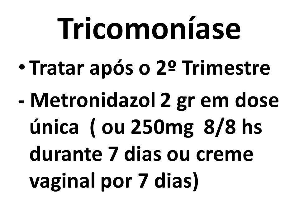 Tricomoníase Tratar após o 2º Trimestre - Metronidazol 2 gr em dose única ( ou 250mg 8/8 hs durante 7 dias ou creme vaginal por 7 dias)