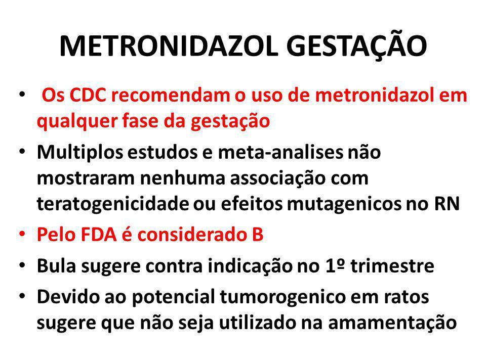 METRONIDAZOL GESTAÇÃO Os CDC recomendam o uso de metronidazol em qualquer fase da gestação Multiplos estudos e meta-analises não mostraram nenhuma ass