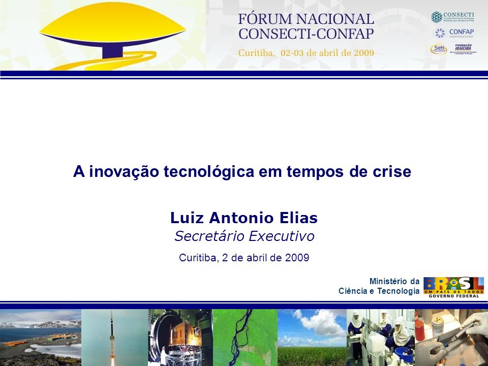 Ministério da Ciência e Tecnologia A inovação tecnológica em tempos de crise Luiz Antonio Elias Secretário Executivo Curitiba, 2 de abril de 2009