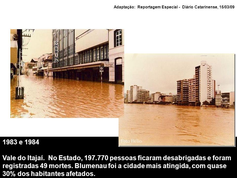 1983 e 1984 Vale do Itajaí. No Estado, 197.770 pessoas ficaram desabrigadas e foram registradas 49 mortes. Blumenau foi a cidade mais atingida, com qu