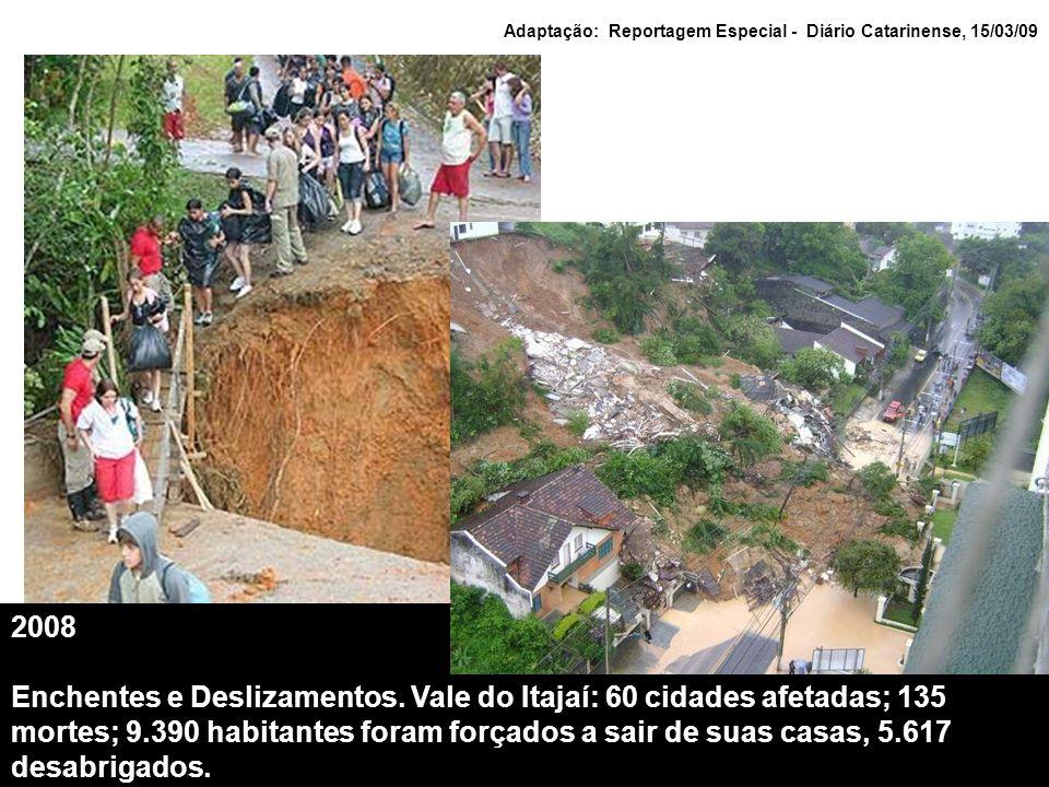 2008 Enchentes e Deslizamentos. Vale do Itajaí: 60 cidades afetadas; 135 mortes; 9.390 habitantes foram forçados a sair de suas casas, 5.617 desabriga
