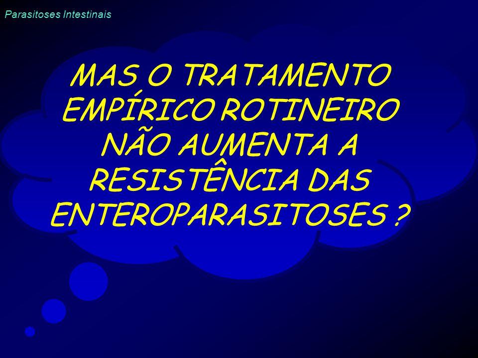 Parasitoses Intestinais MAS O TRATAMENTO EMPÍRICO ROTINEIRO NÃO AUMENTA A RESISTÊNCIA DAS ENTEROPARASITOSES ?