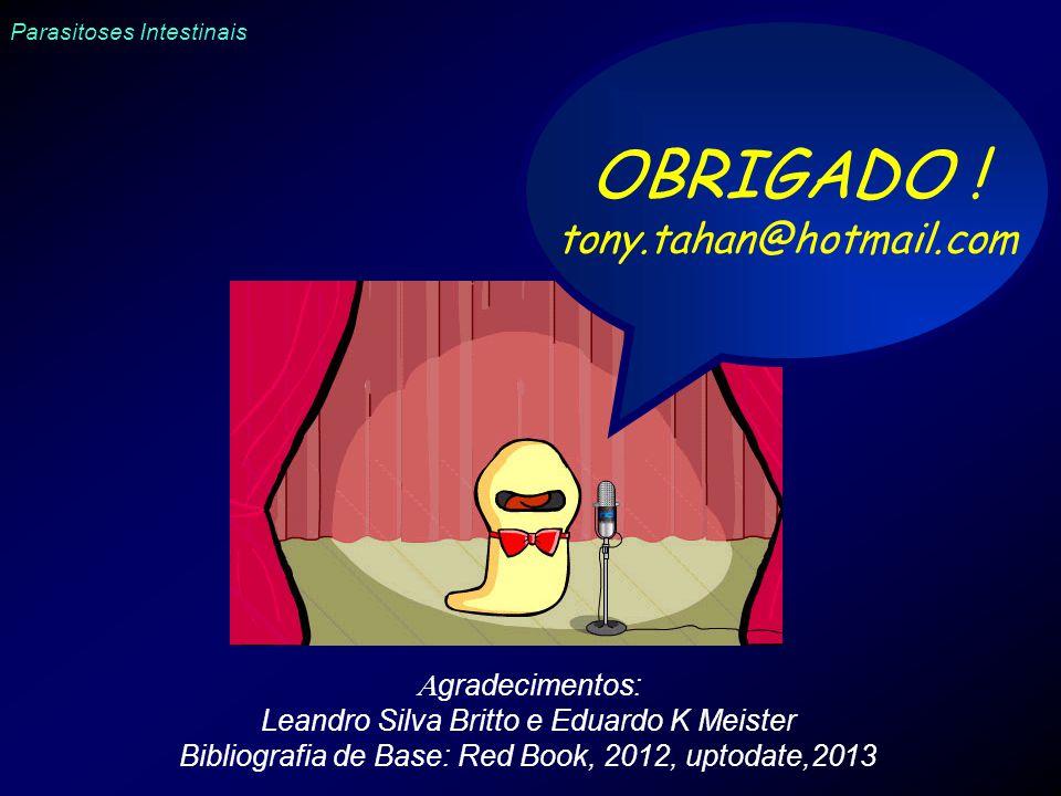 Parasitoses Intestinais OBRIGADO ! tony.tahan@hotmail.com gradecimentos: Leandro Silva Britto e Eduardo K Meister Bibliografia de Base: Red Book, 2012