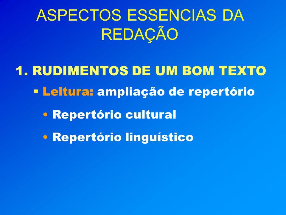 ASPECTOS ESSENCIAS DA REDAÇÃO 1. RUDIMENTOS DE UM BOM TEXTO Leitura: Leitura: ampliação de repertório Repertório cultural Repertório linguístico