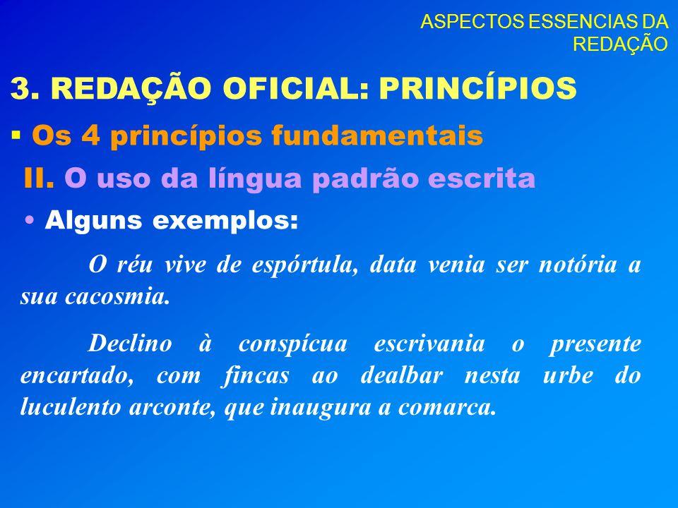ASPECTOS ESSENCIAS DA REDAÇÃO 3. REDAÇÃO OFICIAL: PRINCÍPIOS Os 4 princípios fundamentais II. O uso da língua padrão escrita Alguns exemplos: O réu vi