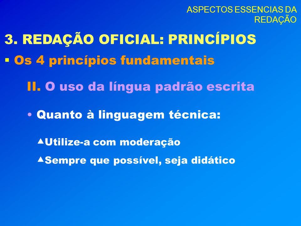 ASPECTOS ESSENCIAS DA REDAÇÃO 3. REDAÇÃO OFICIAL: PRINCÍPIOS Os 4 princípios fundamentais II. O uso da língua padrão escrita Quanto à linguagem técnic