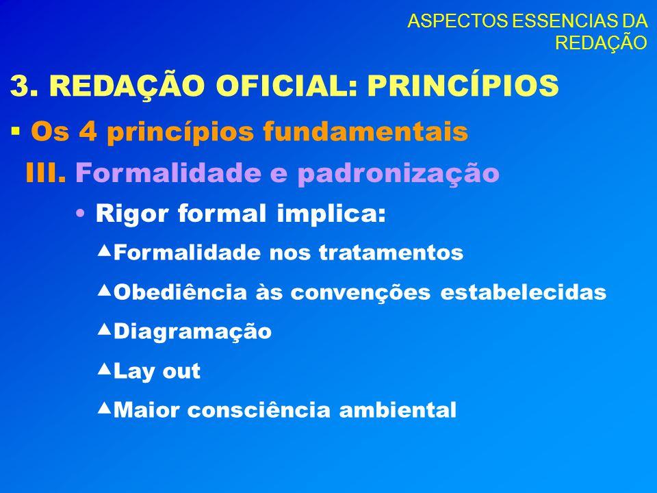 ASPECTOS ESSENCIAS DA REDAÇÃO 3. REDAÇÃO OFICIAL: PRINCÍPIOS Os 4 princípios fundamentais III. Formalidade e padronização Rigor formal implica: Formal