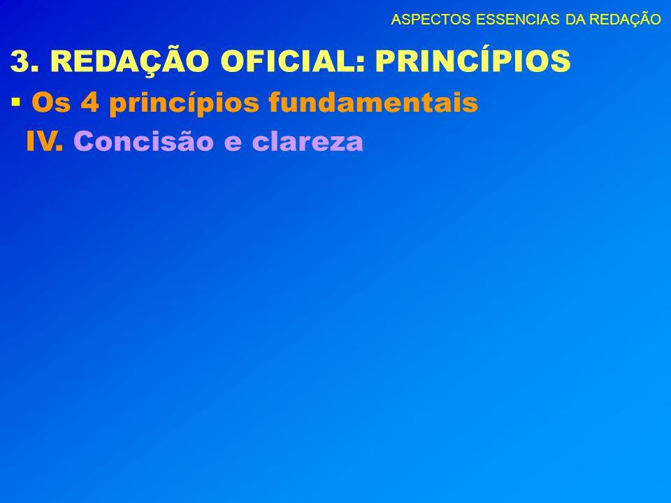 ASPECTOS ESSENCIAS DA REDAÇÃO 3. REDAÇÃO OFICIAL: PRINCÍPIOS Os 4 princípios fundamentais IV. Concisão e clareza