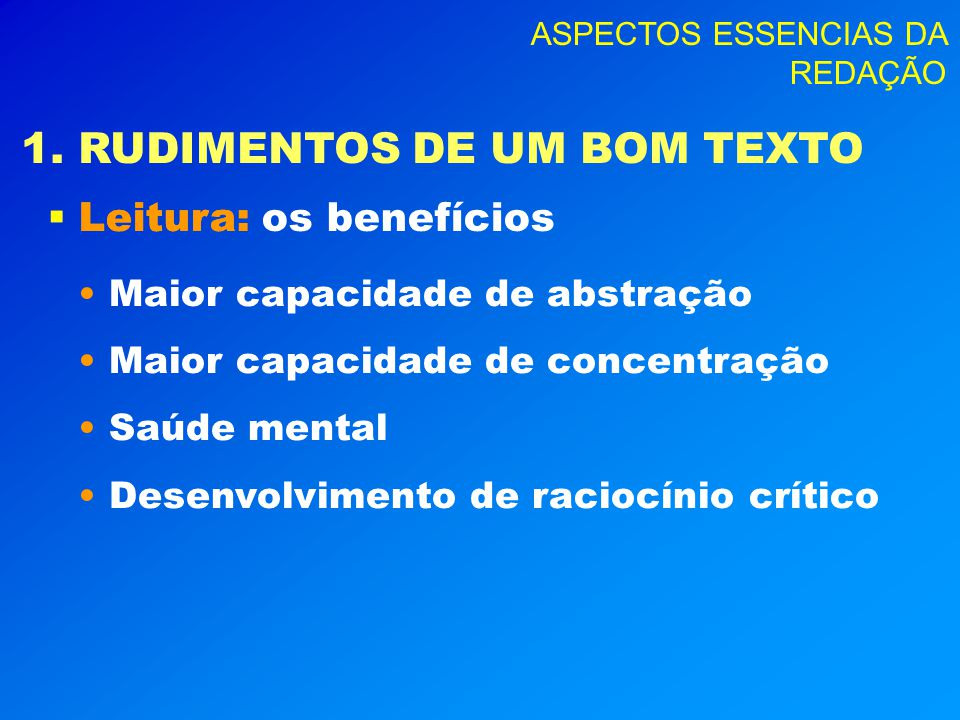 ASPECTOS ESSENCIAS DA REDAÇÃO 1. RUDIMENTOS DE UM BOM TEXTO Leitura: Leitura: os benefícios Maior capacidade de abstração Maior capacidade de concentr