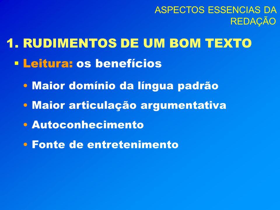 ASPECTOS ESSENCIAS DA REDAÇÃO 1. RUDIMENTOS DE UM BOM TEXTO Leitura: Leitura: os benefícios Maior domínio da língua padrão Maior articulação argumenta