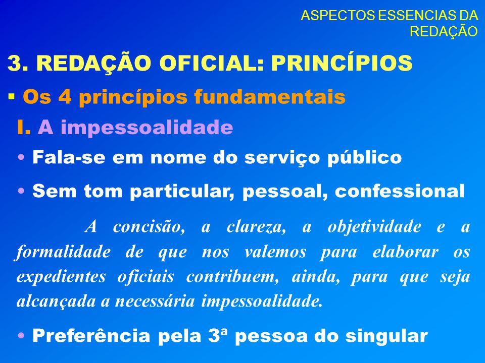ASPECTOS ESSENCIAS DA REDAÇÃO 3. REDAÇÃO OFICIAL: PRINCÍPIOS Os 4 princípios fundamentais I. A impessoalidade Fala-se em nome do serviço público Sem t