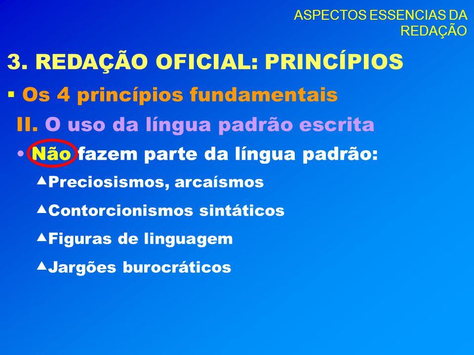 ASPECTOS ESSENCIAS DA REDAÇÃO 3. REDAÇÃO OFICIAL: PRINCÍPIOS Os 4 princípios fundamentais II. O uso da língua padrão escrita Não fazem parte da língua