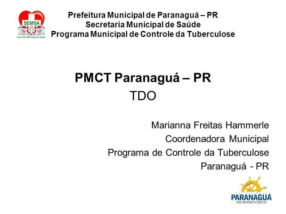Prefeitura Municipal de Paranaguá – PR Secretaria Municipal de Saúde Programa Municipal de Controle da Tuberculose PMCT Paranaguá – PR TDO Marianna Freitas Hammerle Coordenadora Municipal Programa de Controle da Tuberculose Paranaguá - PR