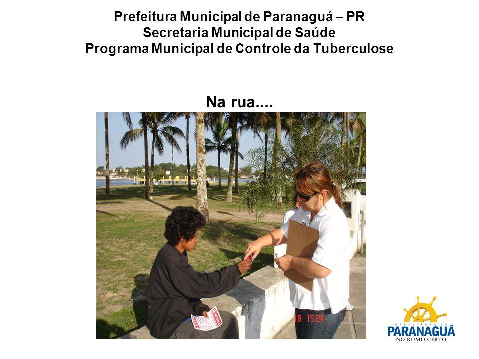 Prefeitura Municipal de Paranaguá – PR Secretaria Municipal de Saúde Programa Municipal de Controle da Tuberculose Na rua....