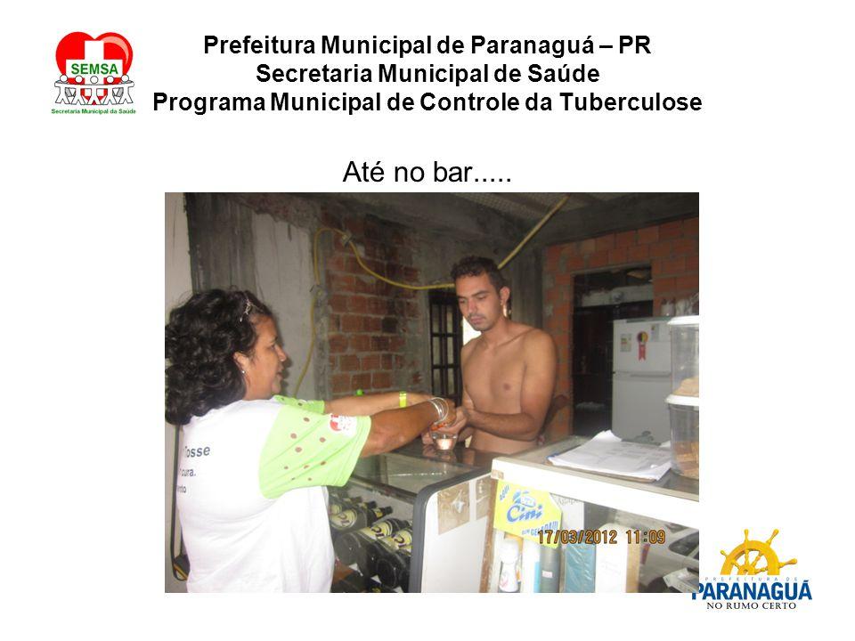 Prefeitura Municipal de Paranaguá – PR Secretaria Municipal de Saúde Programa Municipal de Controle da Tuberculose Até no bar.....