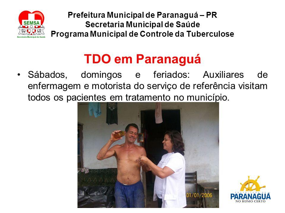 Prefeitura Municipal de Paranaguá – PR Secretaria Municipal de Saúde Programa Municipal de Controle da Tuberculose TDO em Paranaguá Sábados, domingos e feriados: Auxiliares de enfermagem e motorista do serviço de referência visitam todos os pacientes em tratamento no município.