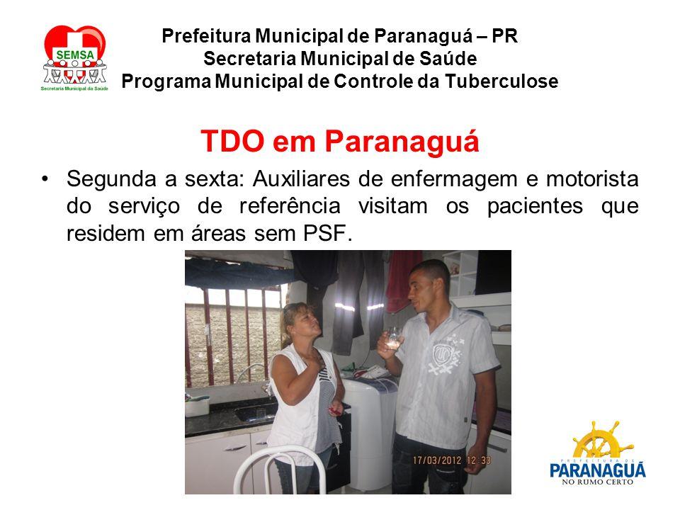 Prefeitura Municipal de Paranaguá – PR Secretaria Municipal de Saúde Programa Municipal de Controle da Tuberculose TDO em Paranaguá Segunda a sexta: Auxiliares de enfermagem e motorista do serviço de referência visitam os pacientes que residem em áreas sem PSF.