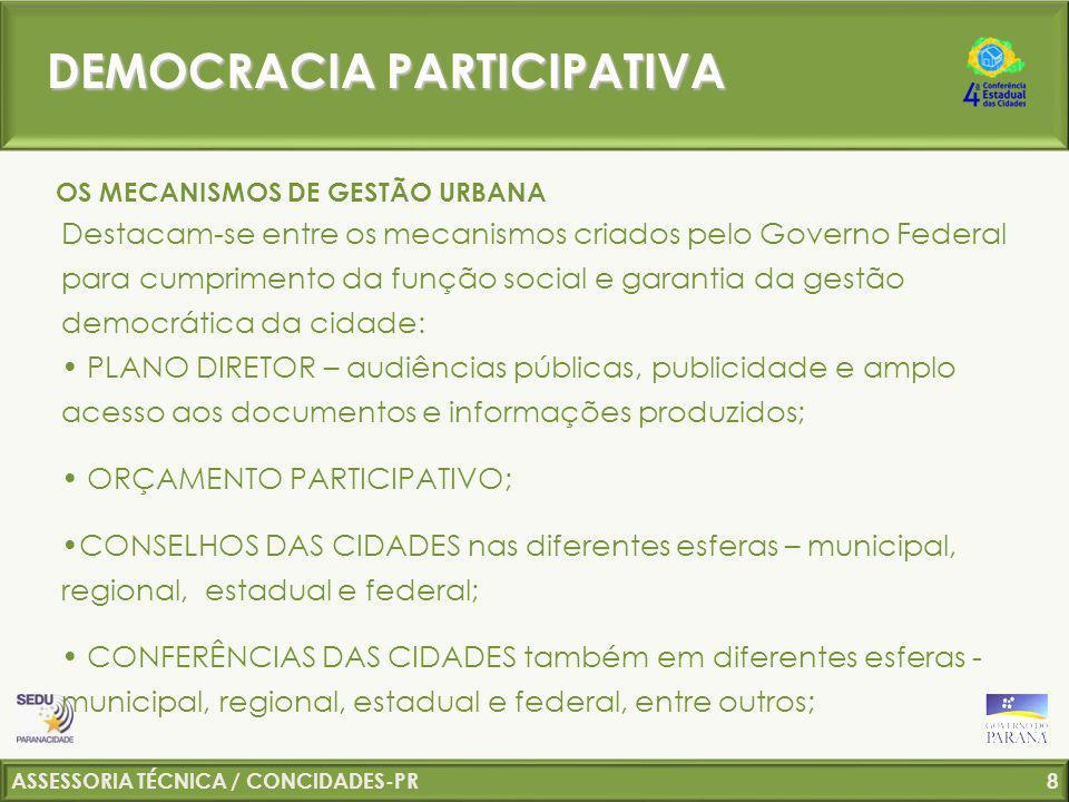 ASSESSORIA TÉCNICA / CONCIDADES-PR 9 Constituir Conselhos das Cidades, deliberativos, nos estados, DF e municípios; Implantar mecanismos de participação em todo o ciclo da política urbana; Fortalecer as Conferências como espaço de debate e efetivo controle social da política urbana.