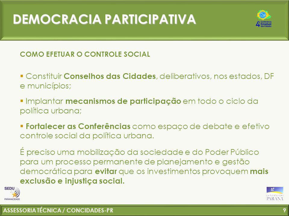 ASSESSORIA TÉCNICA / CONCIDADES-PR 10 ESFERAS FEDERAL ESTADUAL MUNICIPAL ESFERAS FEDERAL ESTADUAL MUNICIPAL Política de Mobilidade Política de Saneamento Ambiental Política de Habitação Planejamento Territorial INTEGRAÇÃO DAS POLÍTICAS URBANAS DEMOCRACIA PARTICIPATIVA