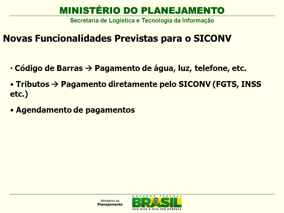 MINISTÉRIO DO PLANEJAMENTO Secretaria de Logística e Tecnologia da Informação Novas Funcionalidades Previstas para o SICONV Código de Barras Pagamento