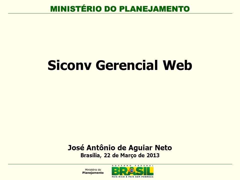 MINISTÉRIO DO PLANEJAMENTO Siconv Gerencial Web MINISTÉRIO DO PLANEJAMENTO José Antônio de Aguiar Neto Brasília, 22 de Março de 2013