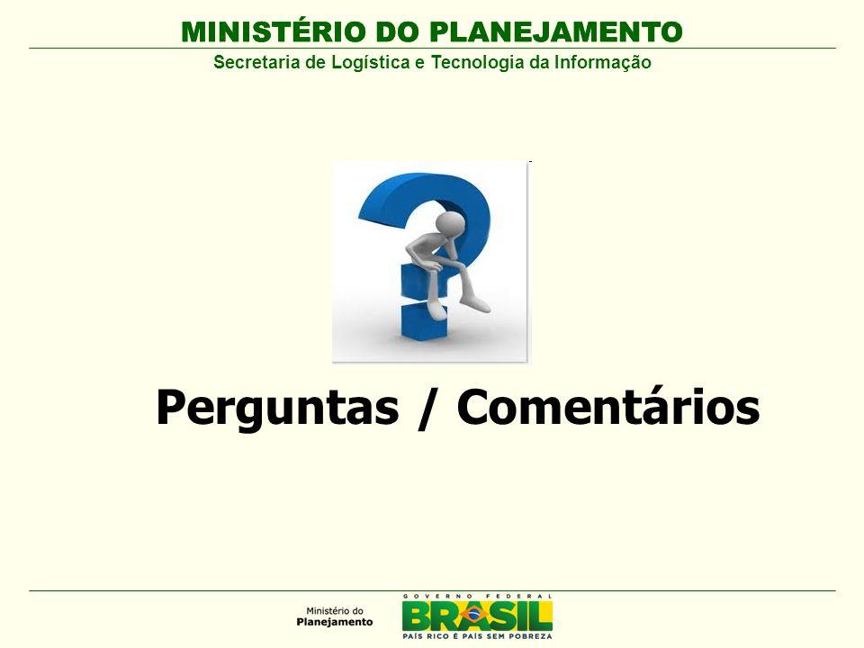 MINISTÉRIO DO PLANEJAMENTO Secretaria de Logística e Tecnologia da Informação Perguntas / Comentários