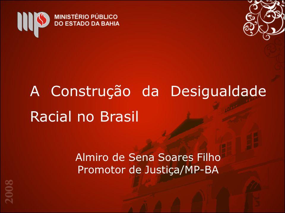 A Construção da Desigualdade Racial no Brasil Almiro de Sena Soares Filho Promotor de Justiça/MP-BA