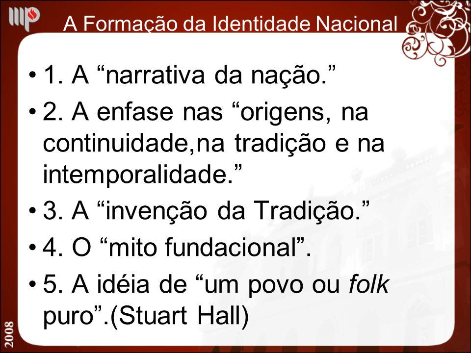 A Formação da Identidade Nacional 1. A narrativa da nação. 2. A enfase nas origens, na continuidade,na tradição e na intemporalidade. 3. A invenção da