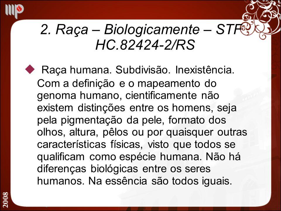 2. Raça – Biologicamente – STF HC.82424-2/RS Raça humana. Subdivisão. Inexistência. Com a definição e o mapeamento do genoma humano, cientificamente n