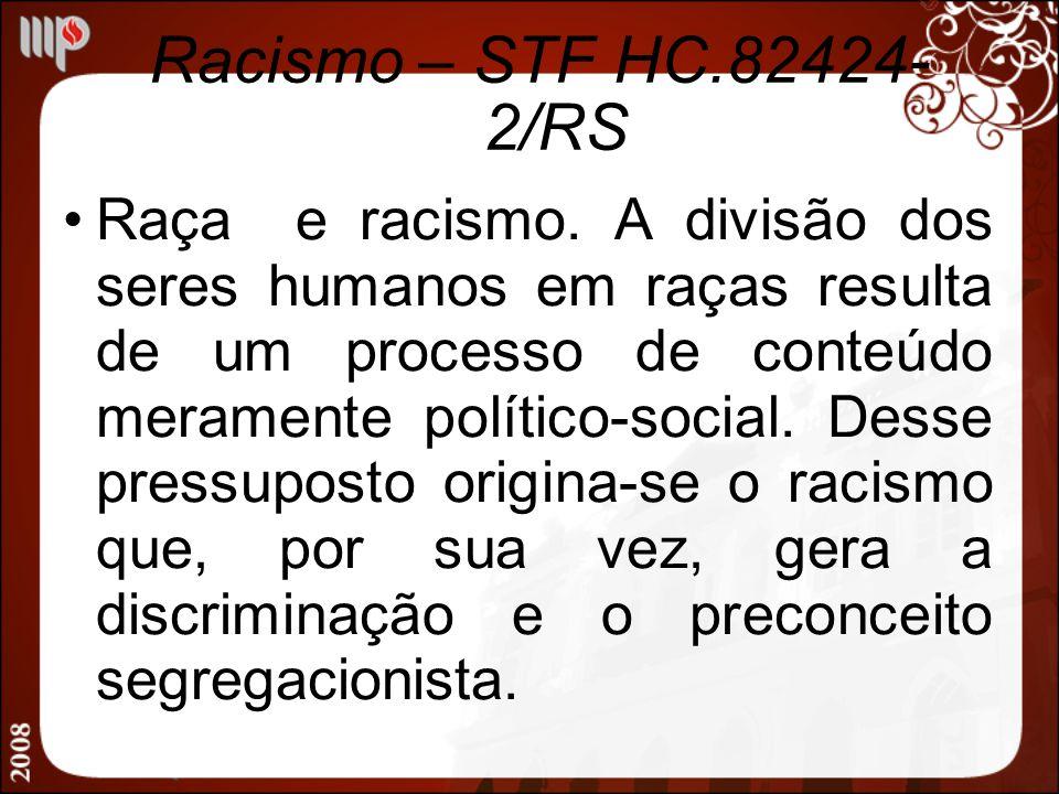 Racismo – STF HC.82424- 2/RS Raça e racismo. A divisão dos seres humanos em raças resulta de um processo de conteúdo meramente político-social. Desse