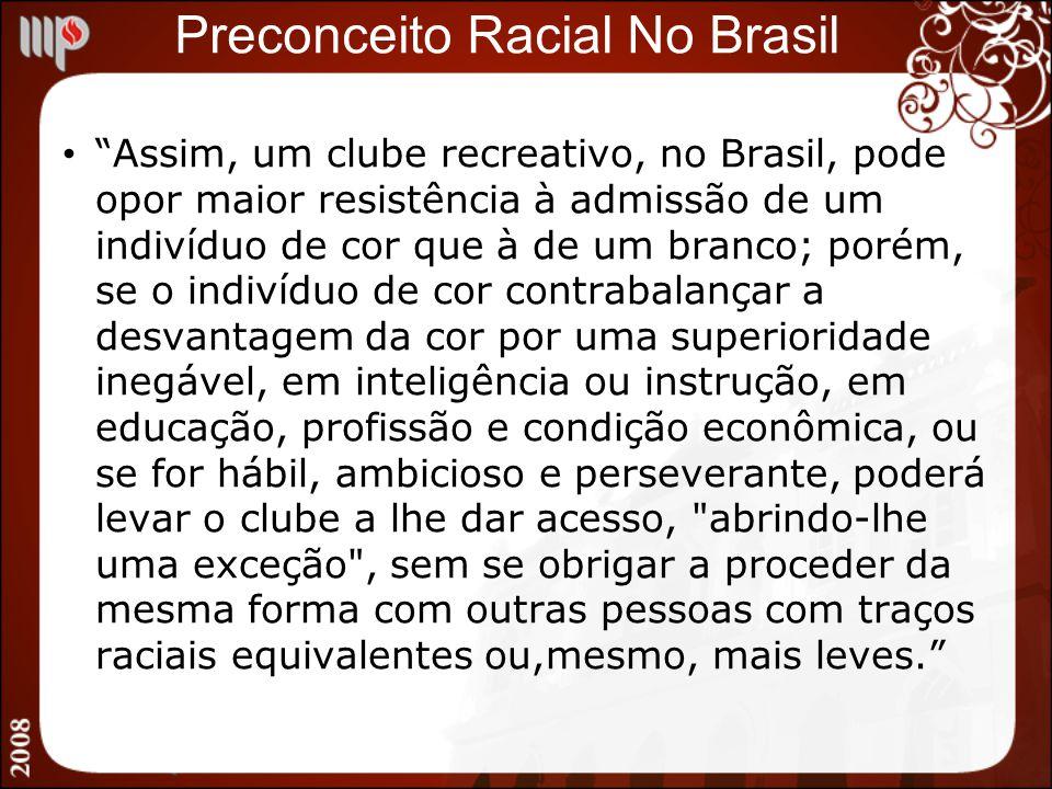 Preconceito Racial No Brasil Assim, um clube recreativo, no Brasil, pode opor maior resistência à admissão de um indivíduo de cor que à de um branco;