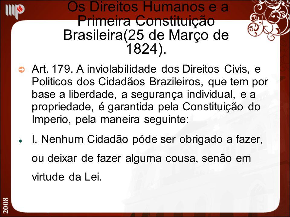 Os Direitos Humanos e a Primeira Constituição Brasileira(25 de Março de 1824). Art. 179. A inviolabilidade dos Direitos Civis, e Politicos dos Cidadão
