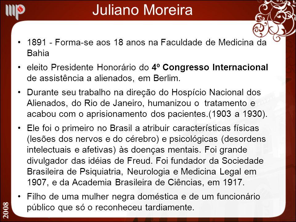 Juliano Moreira 1891 - Forma-se aos 18 anos na Faculdade de Medicina da Bahia eleito Presidente Honorário do 4º Congresso Internacional de assistência
