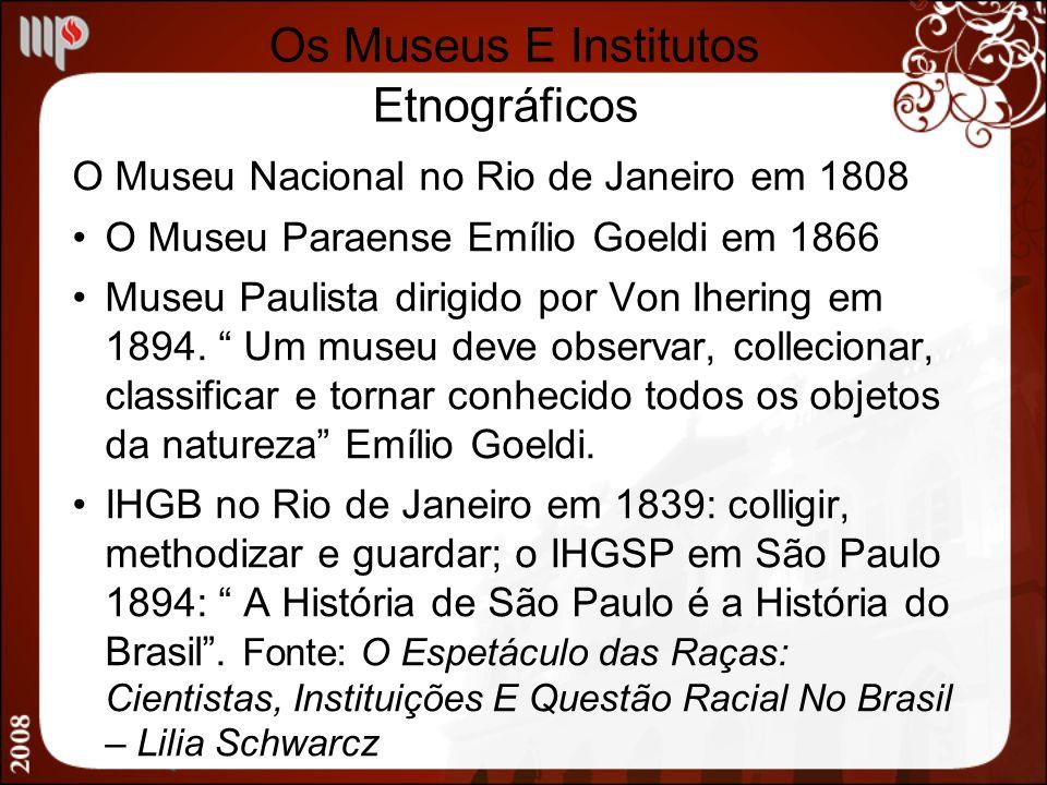 Os Museus E Institutos Etnográficos O Museu Nacional no Rio de Janeiro em 1808 O Museu Paraense Emílio Goeldi em 1866 Museu Paulista dirigido por Von