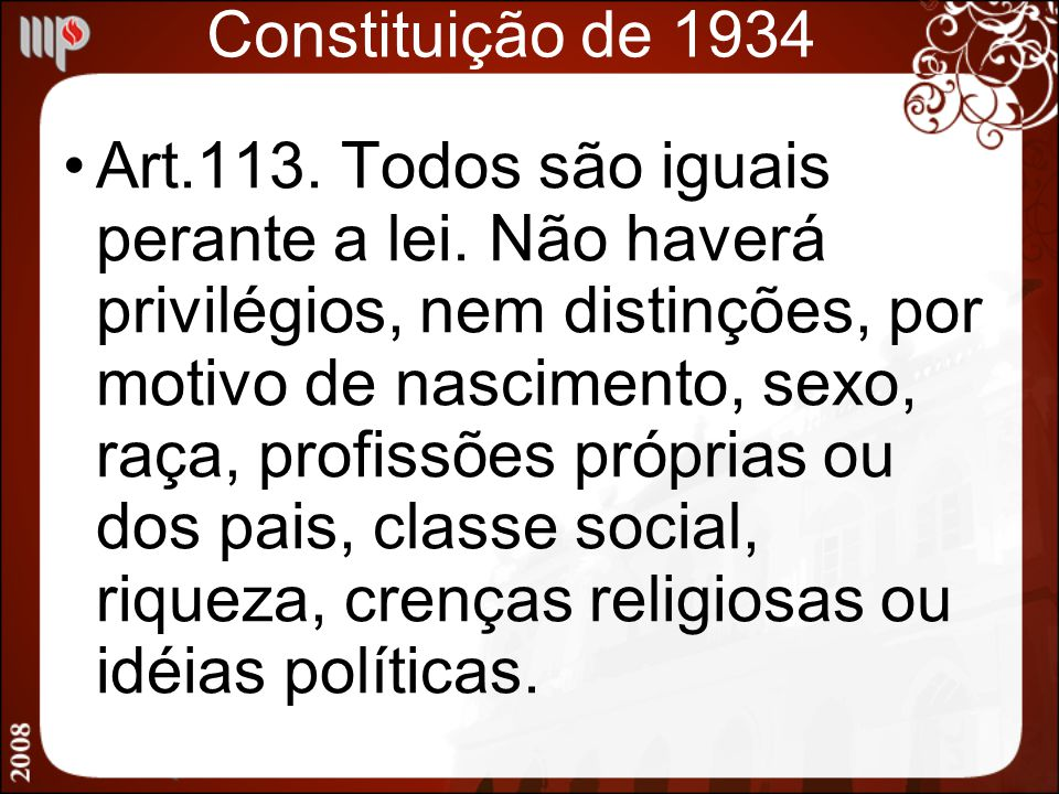 Constituição de 1934 Art.113. Todos são iguais perante a lei. Não haverá privilégios, nem distinções, por motivo de nascimento, sexo, raça, profissões