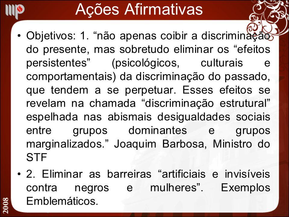 Ações Afirmativas Objetivos: 1. não apenas coibir a discriminação do presente, mas sobretudo eliminar os efeitos persistentes (psicológicos, culturais