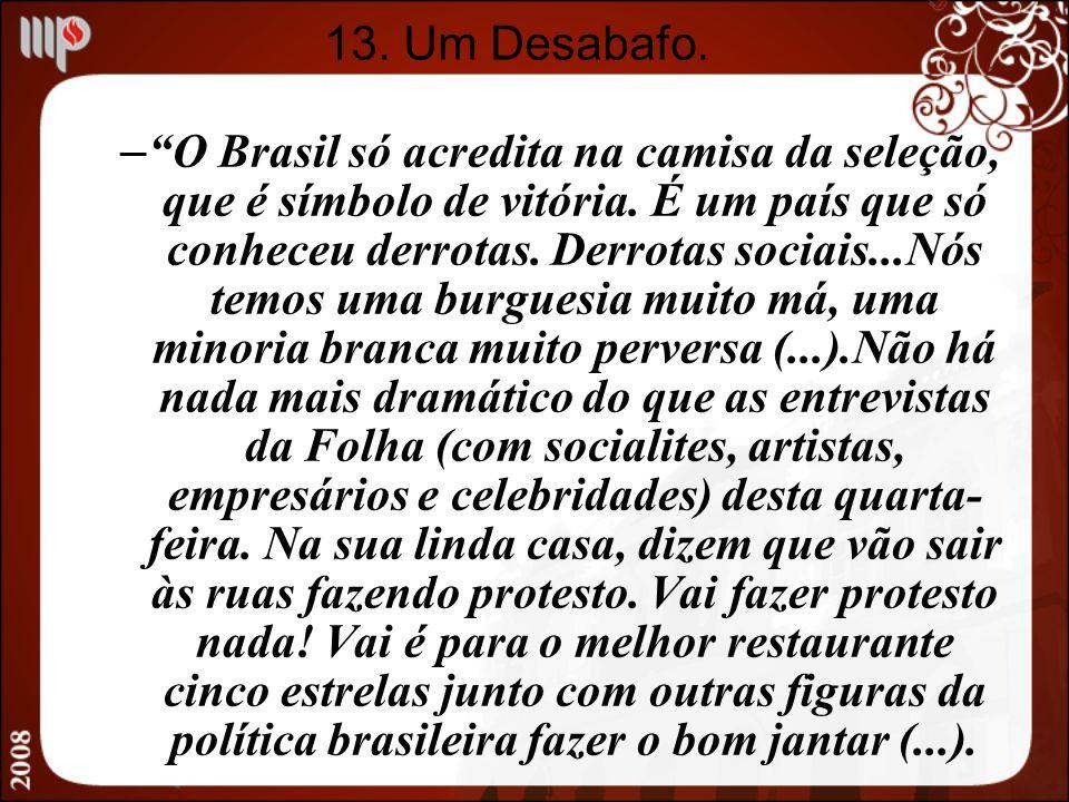 13. Um Desabafo. – O Brasil só acredita na camisa da seleção, que é símbolo de vitória. É um país que só conheceu derrotas. Derrotas sociais...Nós tem