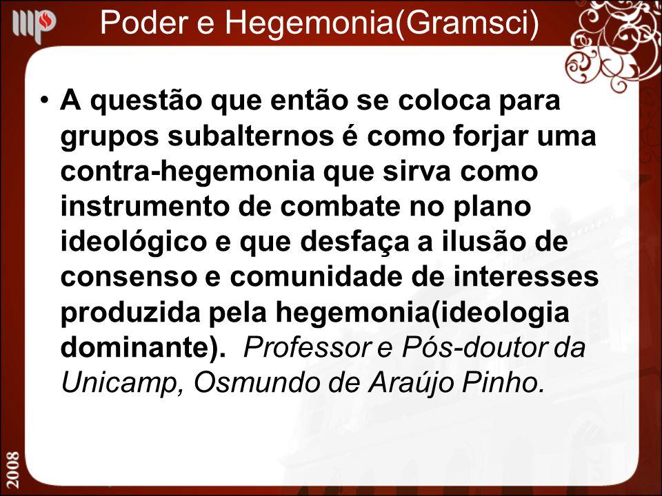 Poder e Hegemonia(Gramsci) A questão que então se coloca para grupos subalternos é como forjar uma contra-hegemonia que sirva como instrumento de comb