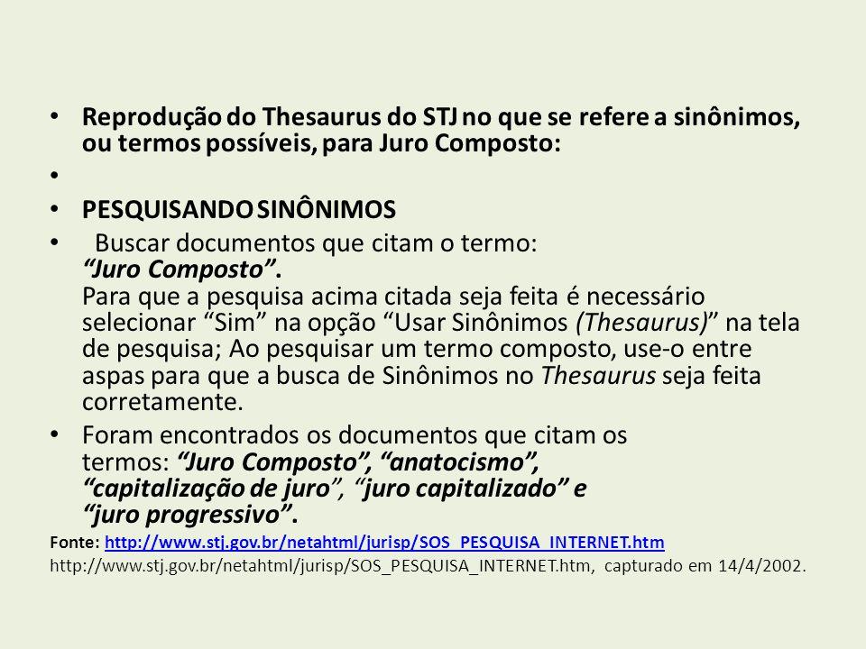Reprodução do Thesaurus do STJ no que se refere a sinônimos, ou termos possíveis, para Juro Composto: PESQUISANDO SINÔNIMOS Buscar documentos que citam o termo: Juro Composto.