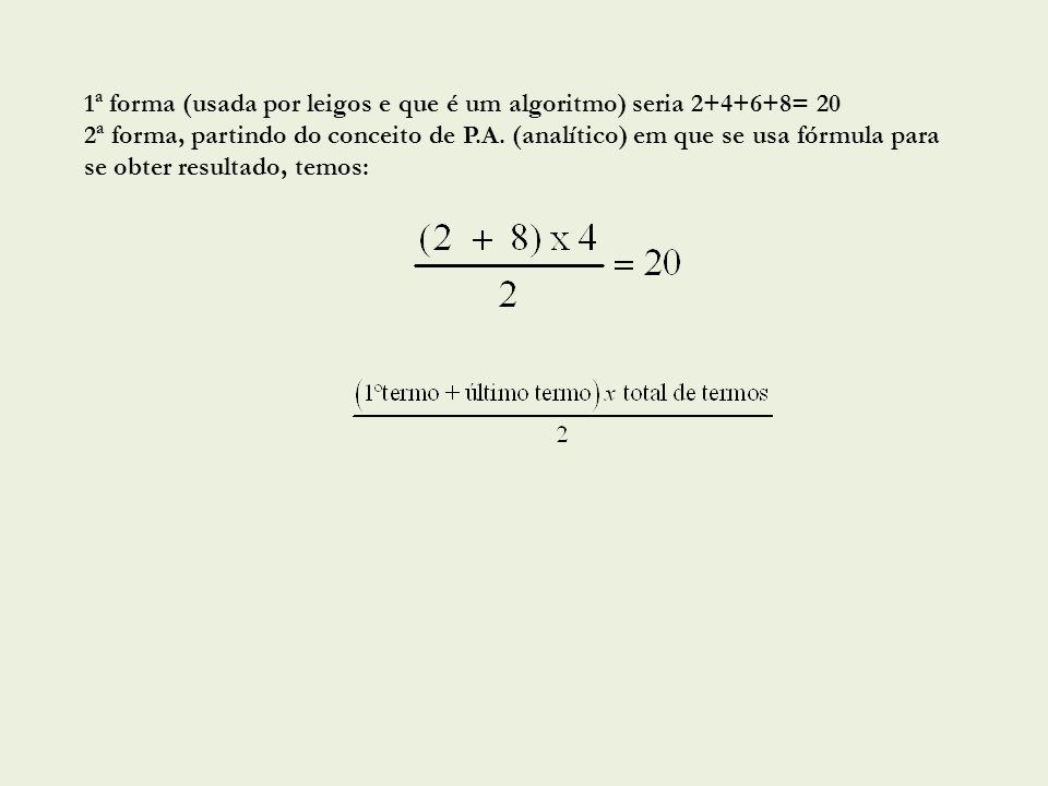 1ª forma (usada por leigos e que é um algoritmo) seria 2+4+6+8= 20 2ª forma, partindo do conceito de P.A.