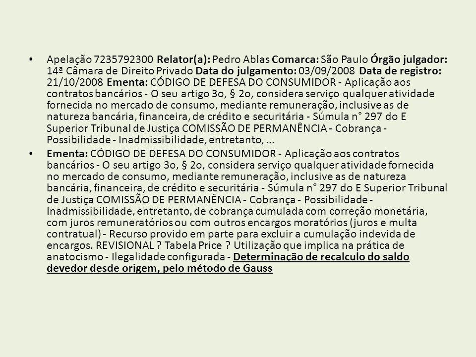 Apelação 7235792300 Relator(a): Pedro Ablas Comarca: São Paulo Órgão julgador: 14ª Câmara de Direito Privado Data do julgamento: 03/09/2008 Data de registro: 21/10/2008 Ementa: CÓDIGO DE DEFESA DO CONSUMIDOR - Aplicação aos contratos bancários - O seu artigo 3o, § 2o, considera serviço qualquer atividade fornecida no mercado de consumo, mediante remuneração, inclusive as de natureza bancária, financeira, de crédito e securitária - Súmula n° 297 do E Superior Tribunal de Justiça COMISSÃO DE PERMANÊNCIA - Cobrança - Possibilidade - Inadmissibilidade, entretanto,...