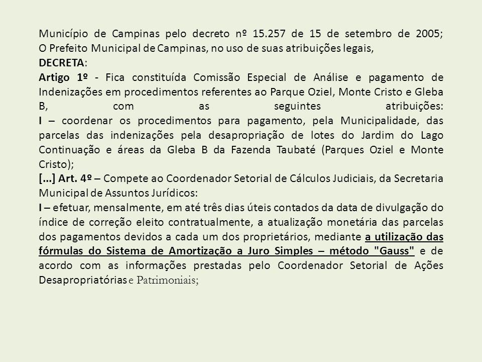 Município de Campinas pelo decreto nº 15.257 de 15 de setembro de 2005; O Prefeito Municipal de Campinas, no uso de suas atribuições legais, DECRETA: Artigo 1º - Fica constituída Comissão Especial de Análise e pagamento de Indenizações em procedimentos referentes ao Parque Oziel, Monte Cristo e Gleba B, com as seguintes atribuições: I – coordenar os procedimentos para pagamento, pela Municipalidade, das parcelas das indenizações pela desapropriação de lotes do Jardim do Lago Continuação e áreas da Gleba B da Fazenda Taubaté (Parques Oziel e Monte Cristo); [...] Art.