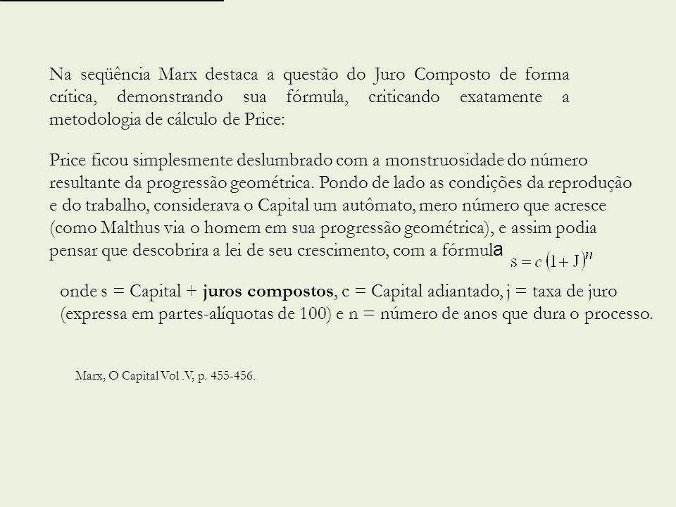 Na seqüência Marx destaca a questão do Juro Composto de forma crítica, demonstrando sua fórmula, criticando exatamente a metodologia de cálculo de Price: Price ficou simplesmente deslumbrado com a monstruosidade do número resultante da progressão geométrica.